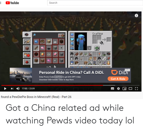 Lol, Minecraft, and youtube.com: YouTube  Search  Crafting  41  15  1/5  ODIDT  Personal Ride in China? Call A DiDi.  Enter Promo Code CANTON to get 20% OFF 3 rides  Get A Ride  Download 'DiDi-Greater China' in App Store  17:02/ 23:09  found a PewDiePie Boss in Minecraft! (Real) - Part 26 Got a China related ad while watching Pewds video today lol