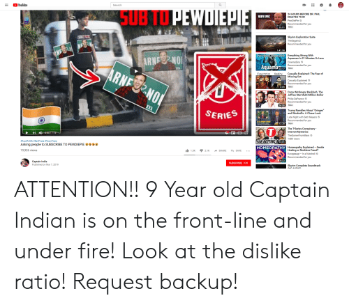 Botting: YouTube  Search  SUB T  24 HOURS BEFORE DR. PHIL  DELETES THIS!  PewDiePie  VERY EPIC  15:51  Skyrim Exploration Suite  TheSagaris2  1:47:58  ARNENO  Everything Wrong With  Aquaman In 21 Minutes Or Less  Cinemasins  22:17  Expectation Realit  Casually Explained: The Fear of  Missing Out  Casually Explained  6:09  New  Conor McGregor Backlash, The  Jeffree Star Multi-Million-Dollar  Philip DeFranco  Recommended for you  14:50  Trump Rambles About 'Oringes  and Windmills: A Closer Look  SerIES  Late Night with Seth Meyers  Recommended for you  New  A CLOSERL  12:28  The T-Series Conspiracy  Internet Mysteries  148K views  SUB BOTTING  HOMEOPATHY  #RoadTo50k dBeAPirate &Team Pirate  12:01  Asking people to SUBSCRIBE TO PEWDIEPIE  19,926 views  Homeopathy Explained Gentle  Healing or Reckless Fraud?  1.5K 2.1K ^ SHARE 퐈 SAVE  rzgesagt-In a Nutshell  r you  8:32  Captain India  Published on Mar 7, 2019  SUBSCRIBE 37K ATTENTION!! 9 Year old Captain Indian is on the front-line and under fire! Look at the dislike ratio! Request backup!
