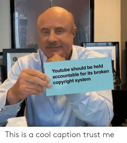 caption: Youtube should be held  accountable for its broken  copyright system This is a cool caption trust me