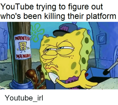 youtube.com, Irl, and Been: YouTube trying to figure out  who's been killing their platform  WANTED  MANIAC Youtube_irl