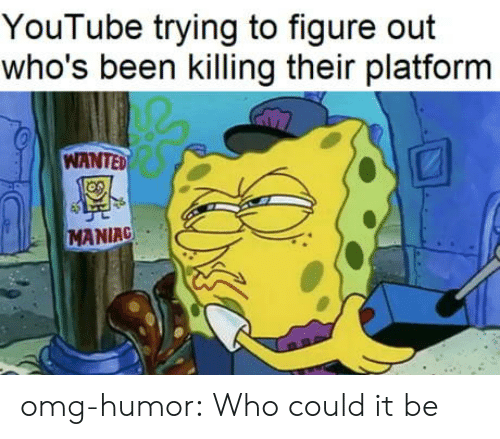 figure out: YouTube trying to figure out  who's been killing their platform  WANTED  MANIAC omg-humor:  Who could it be
