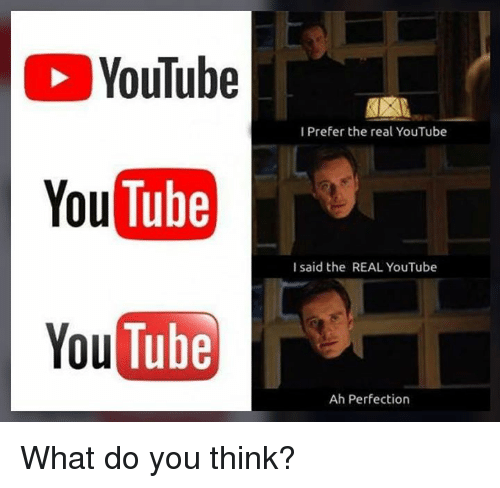 Memes, youtube.com, and The Real: YouTube  Tube  YouTube  I Prefer the real YouTube  You  I said the REAL YouTube  Ah Perfection What do you think?