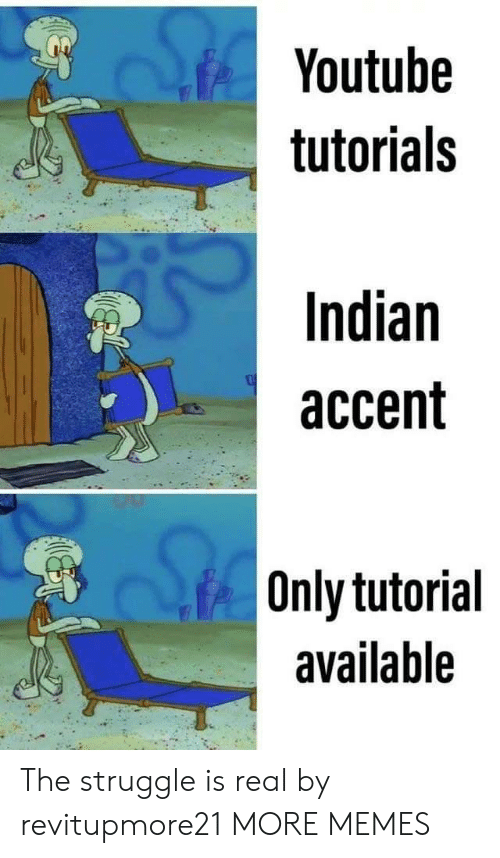 The Struggle is Real: Youtube  tutorials  Indian  accent  Only tutorial  available The struggle is real by revitupmore21 MORE MEMES