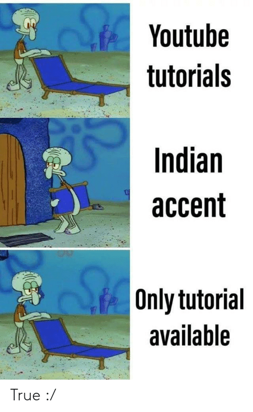 tutorials: Youtube  tutorials  Indian  accent  Only tutorial  available True :/