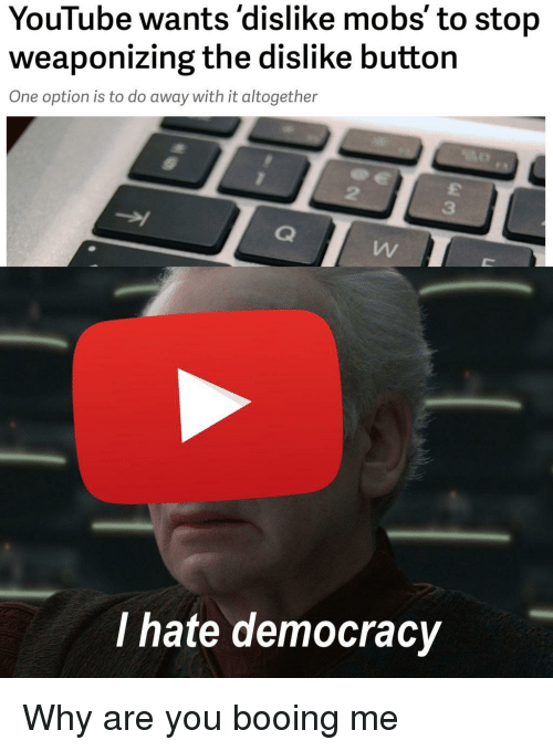 youtube.com, Democracy, and One: YouTube wants'dislike mobs' to stop  weaponizing the dislike button  One option is to do away with it altogether  2  3  I hate democracy Why are you booing me