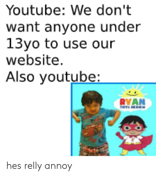 13Yo: Youtube: We don't  want anyone under  13yo to use our  website.  Also youtube:  RYAN hes relly annoy