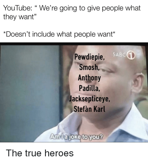 "True, youtube.com, and Heroes: YouTube: "" We're going to give people what  they want""  *Doesn't include what people want  SABC  Pewdiepie,  Smosh,  Anthony  Padilla,  Jacksepticeye,  Stefàn Karl  Amlajoke to you?"
