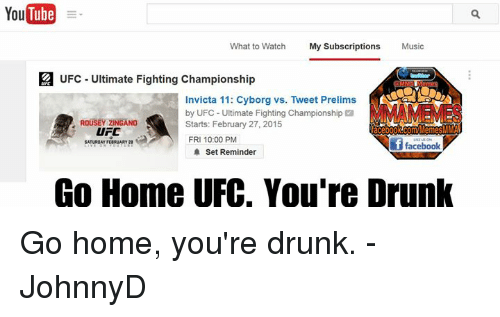 zingano: YouTube  What to Watch  My Subscriptions  Music  a UFC Ultimate Fighting Championship  Invicta 11: Cyborg vs. Tweet Prelims  by UFC Ultimate Fighting Championship  a  ROUSEY ZINGANO  Starts: February 27, 2015  acebook Com MemesMMA  UFC  FRI 10:00 PM  i f facebook  Set Reminder  Go Home UFC. You're Drunk Go home, you're drunk. -JohnnyD