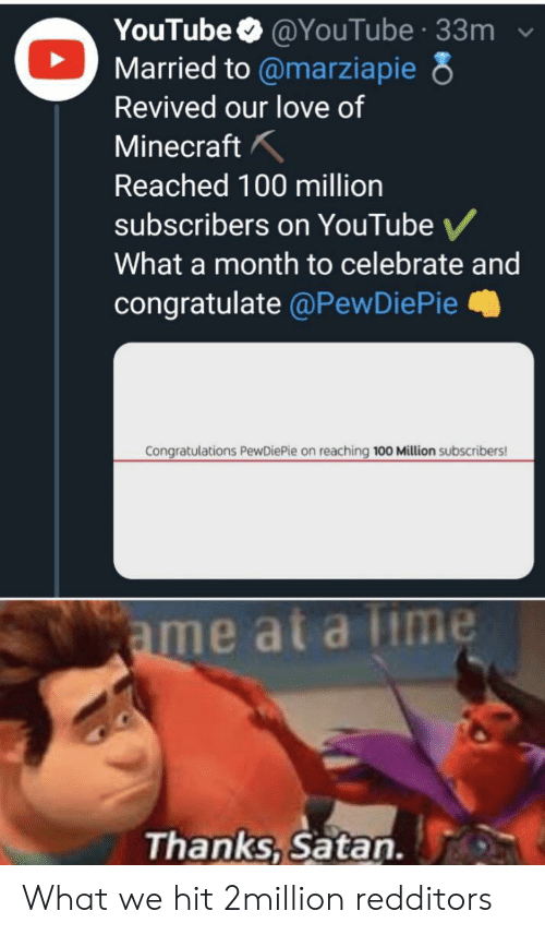 Love, Minecraft, and youtube.com: YouTube @YouTube 33m  Married to @marziapie 8  Revived our love of  Minecraft  Reached 100 million  subscribers on YouTube  What a month to celebrate and  congratulate @PewDiePie  Congratulations PewDiePie on reaching 100 Million subscribers!  ame at a Time  Thanks, Satan. What we hit 2million redditors