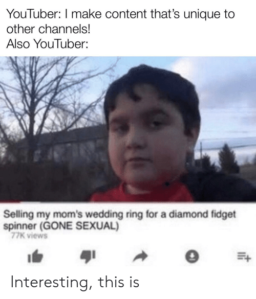 Moms, Diamond, and Wedding: YouTuber: I make content that's unique to  other channels!  Also YouTuber:  Selling my mom's wedding ring for a diamond fidget  spinner (GONE SEXUAL)  77K views Interesting, this is