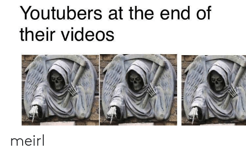 Videos, MeIRL, and The End: Youtubers at the end of  their videos meirl