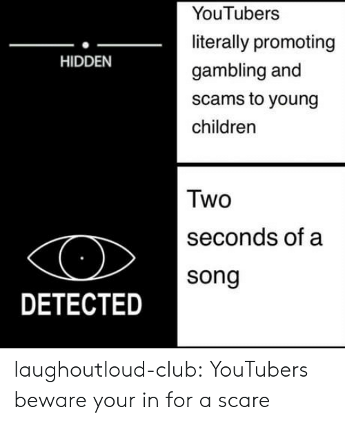 Children, Club, and Scare: YouTubers  literally promoting  gambling and  scams to young  children  HIDDEN  Two  seconds of a  song  DETECTED laughoutloud-club:  YouTubers beware your in for a scare