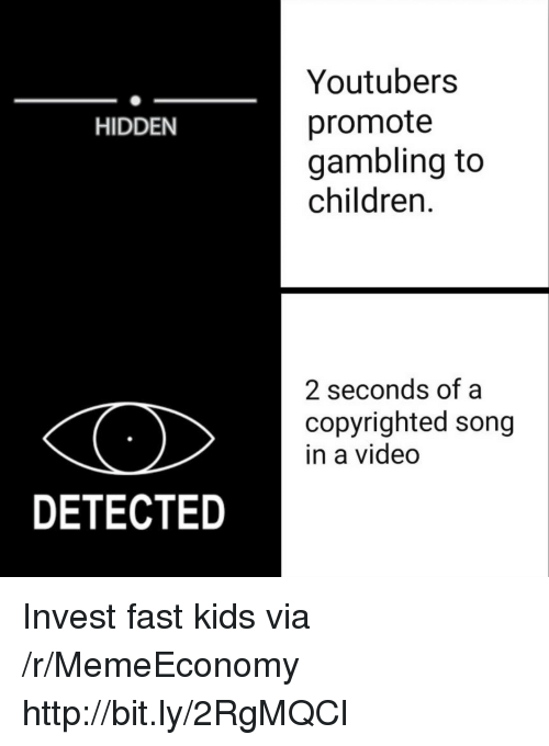 gambling: Youtubers  promote  gambling to  children.  HIDDEN  2 seconds of a  copyrighted song  in a video  DETECTED Invest fast kids via /r/MemeEconomy http://bit.ly/2RgMQCl