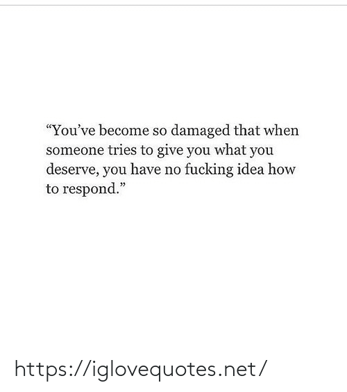 "idea: ""You've become so damaged that when  someone tries to give you what you  deserve, you have no fucking idea how  to respond."" https://iglovequotes.net/"