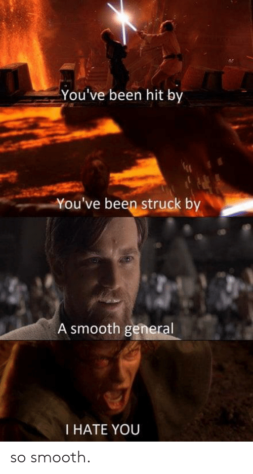 So Smooth: You've been hit by  You've been struck by  A smooth general  I HATE YOU so smooth.