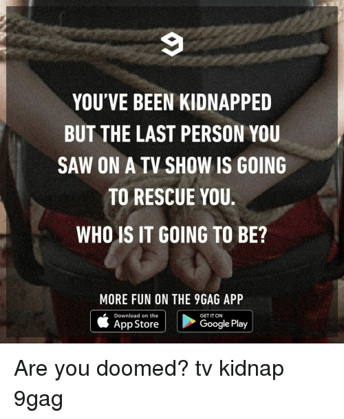 kidnap: YOU'VE BEEN KIDNAPPED  BUT THE LAST PERSON YOU  SAW ON A TV SHOW IS GOING  TO RESCUE YOU.  WHO IS IT GOING TO BE?  MORE FUN ON THE 9GAG APP  Download on the  App Store  GET IT ON  Google Play Are you doomed?⠀ tv kidnap 9gag