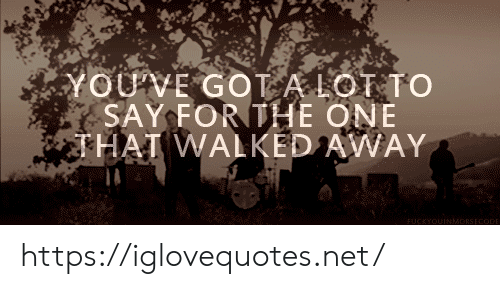 Got, Net, and One: YOUVE GOT A LOT TO  SAY FORTHE ONE  THAI WALKED AWAY  FUCKYOUINMADRSECODE https://iglovequotes.net/