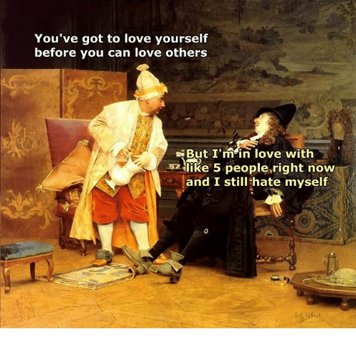 Love, Classical Art, and Got: You've got to love yourself  before you can love others  But I'min love with  like 5 people,right now  and I still hate myself