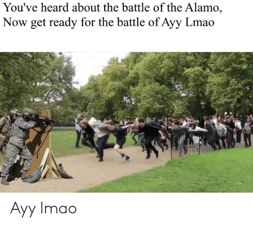 Ayy LMAO, Lmao, and Alamo: You've heard about the battle of the Alamo,  Now get ready for the battle of Ayy Lmao Ayy lmao