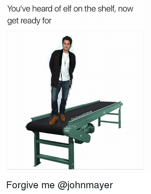 Elf, Elf on the Shelf, and Dank Memes: You've heard of elf on the shelf, now  get ready for Forgive me @johnmayer