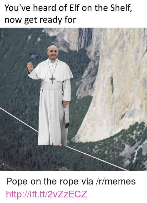 "Elf, Elf on the Shelf, and Memes: You've heard of Elf on the Shelf,  now get ready for <p>Pope on the rope via /r/memes <a href=""http://ift.tt/2vZzECZ"">http://ift.tt/2vZzECZ</a></p>"