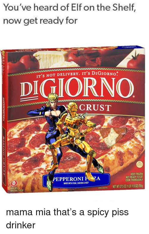 Anaconda, Beef, and Elf: You've heard of Elf on the Shelf  now get ready for  IT's NOT DELIVERY. IT's DIGIORNO  DIGIORNO  のCRUST  KEEP FROZEN  NOT READY TO EAT  COOK THOROUGHLY  PEPPERONI  .A  MADE WITH PORK, CHICKEN&BEEF  NET WT 27502 1 LB 115 02 7819  MADE WITIH  SERING SUGGESTION  100% REAL CHEESE