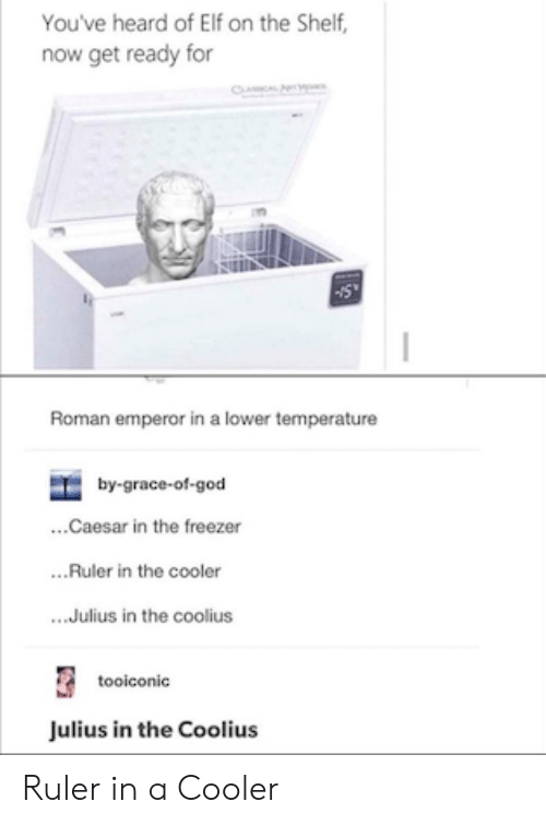 Elf: You've heard of Elf on the Shelf,  now get ready for  CL  Roman emperor in a lower temperature  by-grace-of-god  ...Caesar in the freezer  ..Ruler in the cooler  .Julius in the coolius  tooiconic  Julius in the Coolius Ruler in a Cooler
