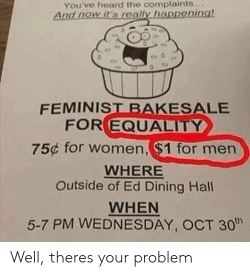 Hoard: You've hoard the complaints..  And nowit's really happeninal  FEMINIST BAKESALE  FOR EQUALITY  75¢ for women, ($1 for men  WHERE  Outside of Ed Dining Hall  WHEN  5-7 PM WEDNESDAY, OCT 30h Well, theres your problem