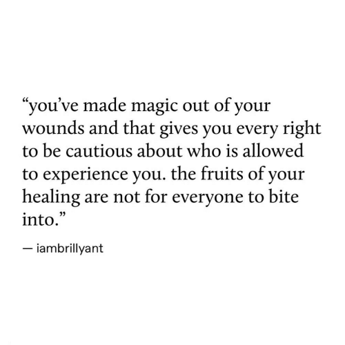 """Magic, Experience, and Who: """"you've made magic out of your  wounds and that gives you every right  to be cautious about who is allowed  to experience you. the fruits of your  healing  into.  are not for everyone to bite  -iambrillyant"""