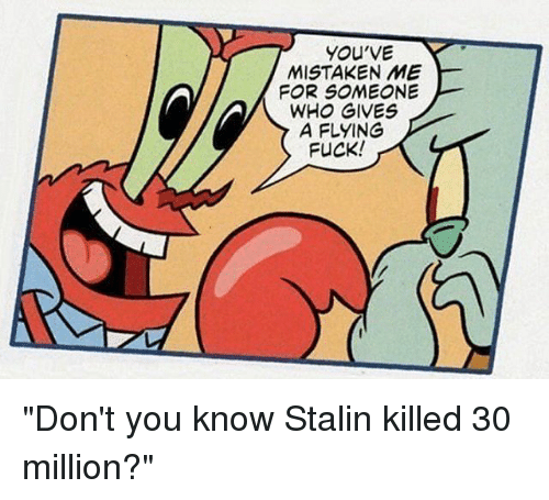 "Stalinator: YOU'VE  MISTAKEN ME  FOR SOMEONE  A FLYING  FUCK! ""Don't you know Stalin killed 30 million?"""