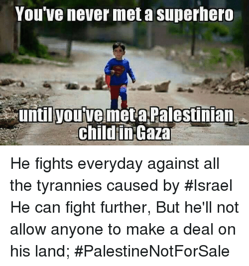Memes, Tyranny, and 🤖: You've never met a superhero  until you've met a Palestinian  child in Gaza He fights everyday against all the tyrannies caused by #Israel He can fight further, But he'll not allow anyone to make a deal on his land; #PalestineNotForSale