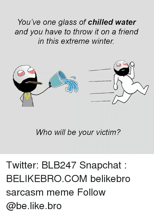 chilled: You've one glass of chilled water  and you have to throw it on a friend  in this extreme winter.  Who will be your victim? Twitter: BLB247 Snapchat : BELIKEBRO.COM belikebro sarcasm meme Follow @be.like.bro