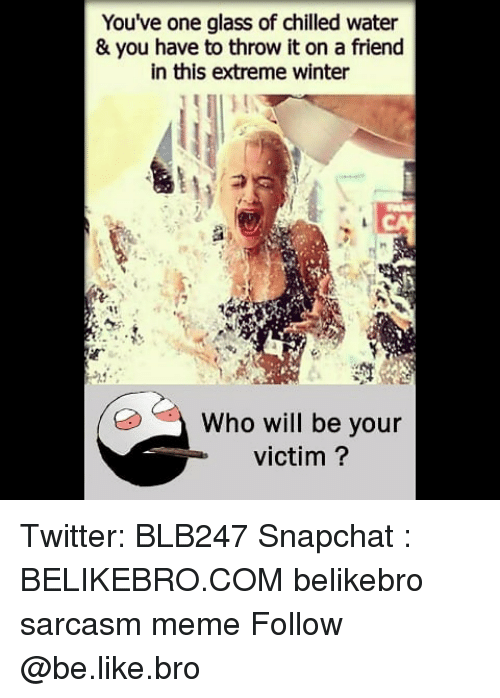 chilled: You've one glass of chilled water  & you have to throw it on a friend  in this extreme winter  Who will be your  victim? Twitter: BLB247 Snapchat : BELIKEBRO.COM belikebro sarcasm meme Follow @be.like.bro