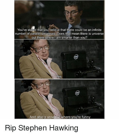 Funny, Memes, and Stephen: You've stated that you believe that there could be an infinite  number of parallel universes. Does that mean there is universe  out there where I am smarter than you?  Yes  And also a universe where you're funny Rip Stephen Hawking