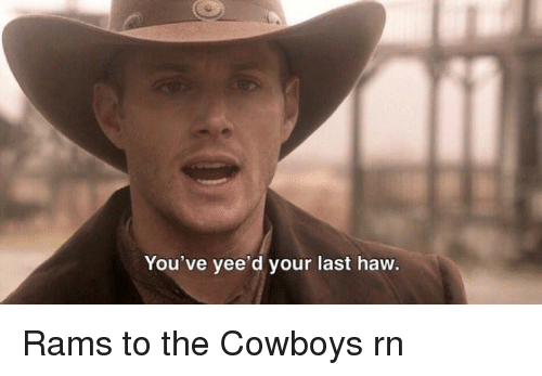 Dallas Cowboys, Yee, and Rams: You've yee d your last haw. Rams to the Cowboys rn