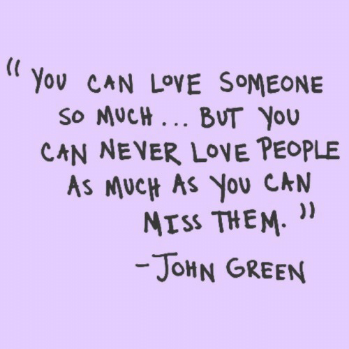 "Love, Never, and John Green: Yov CAN LOVE SOMEONE  So MucH BUT You  CAN NEVER LOVE PEOPLE  As MUCH AS You CkN  NISs THEM""  JoHN GREEN"