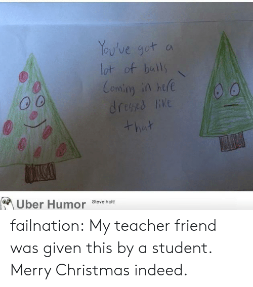 Christmas, Teacher, and Tumblr: Yoy've got  ot of baulls  Comian in hte  on.ng  o 0  iKe  Uber Humor Steve holt failnation:  My teacher friend was given this by a student. Merry Christmas indeed.