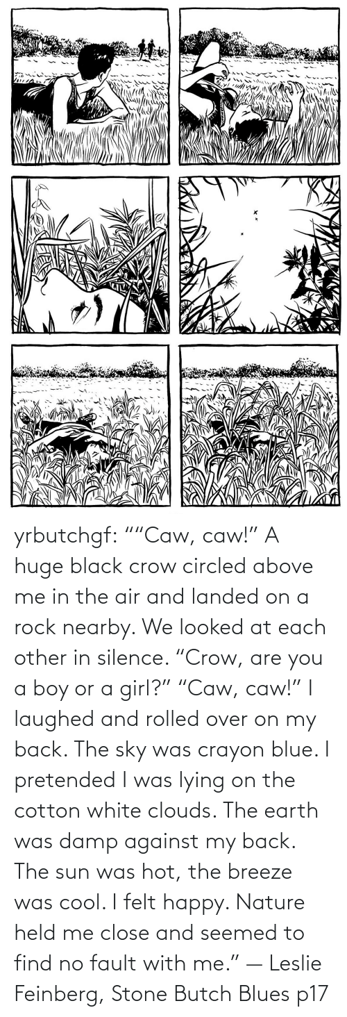"In Class: yrbutchgf: """"Caw, caw!"" A huge black crow circled above me in the air and landed on a rock nearby. We looked at each other in silence. ""Crow, are you a boy or a girl?"" ""Caw, caw!"" I laughed and rolled over on my back. The sky was crayon blue. I pretended I was lying on the cotton white clouds. The earth was damp against my back. The sun was hot, the breeze was cool. I felt happy. Nature held me close and seemed to find no fault with me."" — Leslie Feinberg, Stone Butch Blues p17"