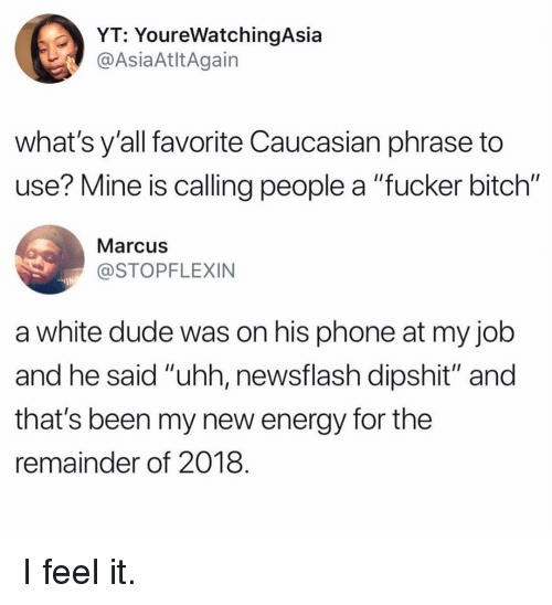 "Bitch, Dude, and Energy: YT: YoureWatchingAsia  AsiaAtltAgain  what's y'all favorite Caucasian phrase to  use? Mine is calling people a ""fucker bitch""  Marcus  STOPFLEXIN  a white dude was on his phone at my jolb  and he said ""uhh, newsflash dipshit"" and  that's been my new energy for the  remainder of 2018 I feel it."