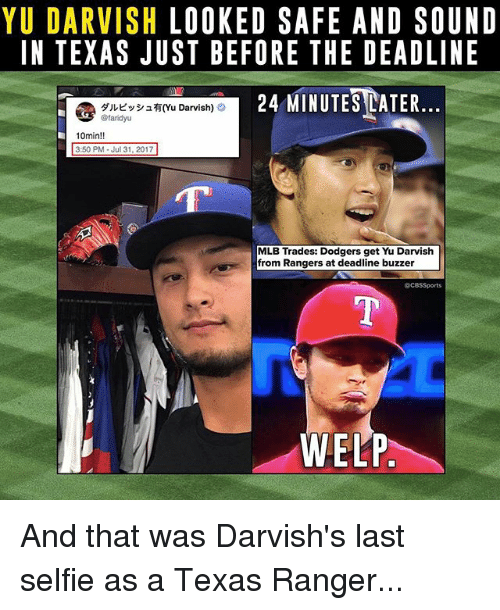 Dodgers, Memes, and Mlb: YU DARVISH LOOKED SAFE AND SOUNID  IN TEXAS JUST BEFORE THE DEADLINE  24 MINUTESEATER  @ダルビッシュ有(Yu Darvish) O  10min!!  3:50 PM Jul 31, 2017  MLB Trades: Dodgers get Yu Darvish  from Rangers at deadline buzzer  @CBSSports  WELP And that was Darvish's last selfie as a Texas Ranger...