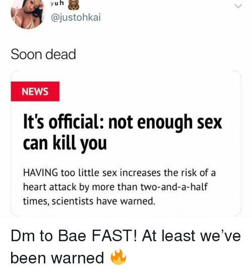 Bae, Memes, and News: yu h  @justohkai  Soon dead  NEWS  It's official: not enough sex  can kill you  HAVING too little sex increases the risk ofa  heart attack by more than two-and-a-half  times, scientists have warned. Dm to Bae FAST! At least we've been warned 🔥