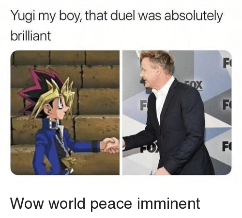 Boy That: Yugi my boy, that duel was absolutely  brilliant Wow world peace imminent