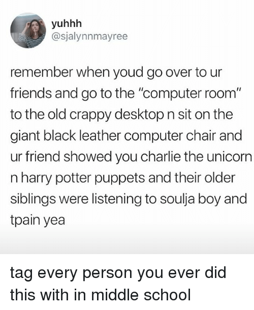 "Charlie, Friends, and Harry Potter: yuhhh  @sjalynnmayree  remember when youd go over to ur  friends and go to the ""computer room""  to the old crappy desktop n sit on the  giant black leather computer chair and  ur friend showed you charlie the unicorn  n harry potter puppets and their older  siblings were listening to soulja boy and  tpain yea tag every person you ever did this with in middle school"