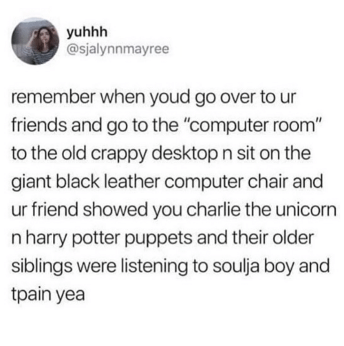 """Charlie, Friends, and Harry Potter: yuhhh  @sjalynnmayree  remember when youd go over to ur  friends and go to the """"computer room""""  to the old crappy desktop n sit on the  giant black leather computer chair and  ur friend showed you charlie the unicorrn  n harry potter puppets and their older  siblings were listening to soulja boy and  tpain yea"""