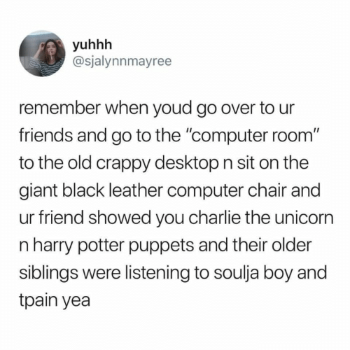 """Charlie, Friends, and Harry Potter: yuhhh  @sjalynnmayree  remember when youd go over to ur  friends and go to the """"computer room""""  to the old crappy desktop n sit on the  giant black leather computer chair and  ur friend showed you charlie the unicorn  n harry potter puppets and their older  siblings were listening to soulja boy and  tpain yea"""