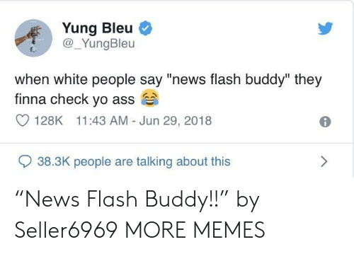 """Ass, Dank, and Memes: Yung Bleu  @_YungBleu  E.  when white people say """"news flash buddy"""" they  finna check yo ass  128K 11:43 AM Jun 29, 2018  938.3K people are talking about this """"News Flash Buddy!!"""" by Seller6969 MORE MEMES"""