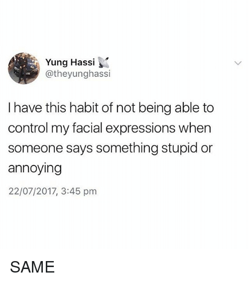 Habitate: Yung Hassi  @theyunghassi  I have this habit of not being able to  control my facial expressions when  someone says something stupid or  annoying  22/07/2017, 3:45 pm SAME