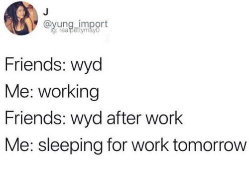 Friends, Wyd, and Work: @yung_import  g: realpettymay0  Friends: wyd  Me: working  Friends: wyd after work  Me: sleeping for work tomorrovw