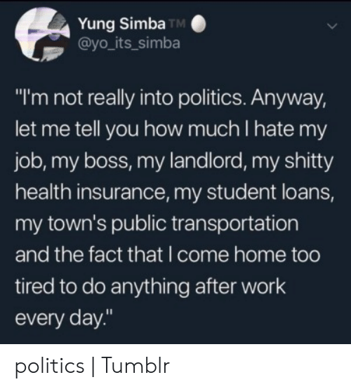 "Health Insurance: Yung Simba TM  @yo_its_simba  ""I'm not really into politics. Anyway,  let me tell you how much I hate my  job, my boss, my landlord, my shitty  health insurance, my student loans,  my town's public transportation  and the fact that I come home too  tired to do anything after work  every day."" politics 