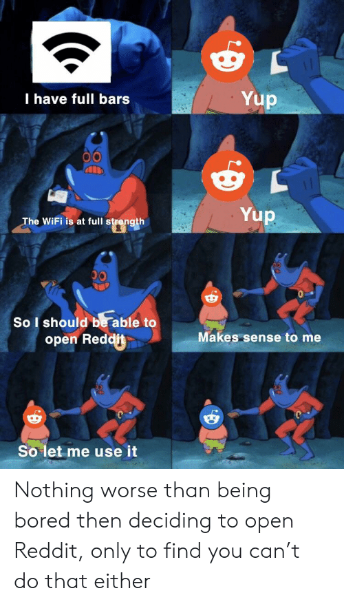 Bored, Reddit, and Wifi: Yup  I have full bars  Yup  The WiFi is at full strength  00  So I should be able to  Makes sense to me  open Reddit  So let me use it Nothing worse than being bored then deciding to open Reddit, only to find you can't do that either